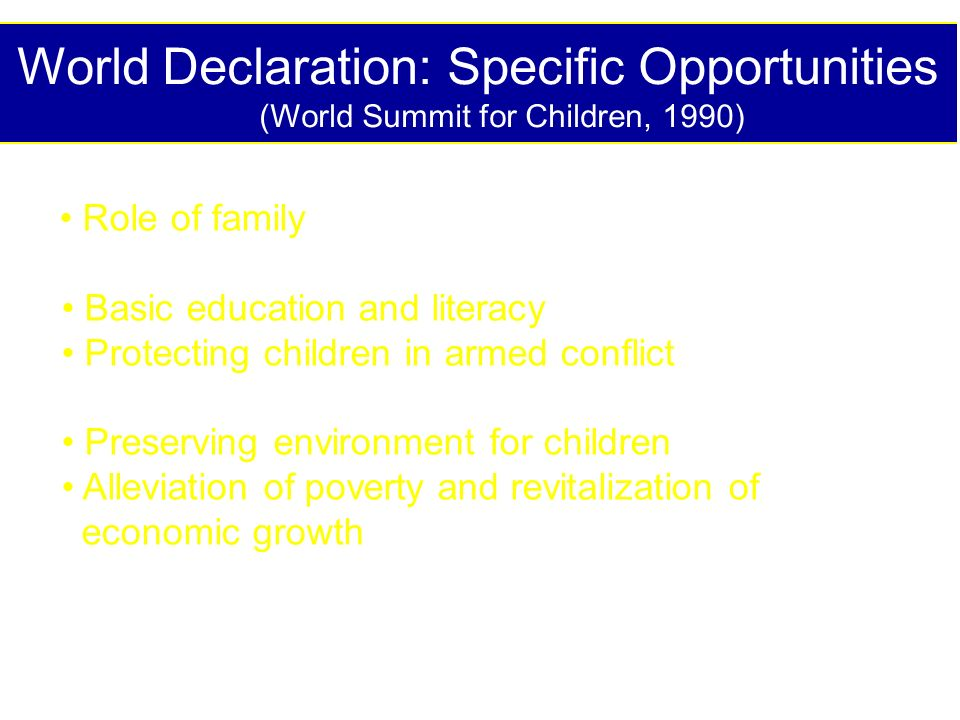 World Declaration: Specific Opportunities (World Summit for Children, 1990) Role of family: a nurturing environment; cultural values Basic education and literacy Protecting children in armed conflict: allow relief to reach mothers & children Preserving environment for children Alleviation of poverty and revitalization of economic growth: through improved health & nutrition; fostering favorable economic opportunities for poor countries