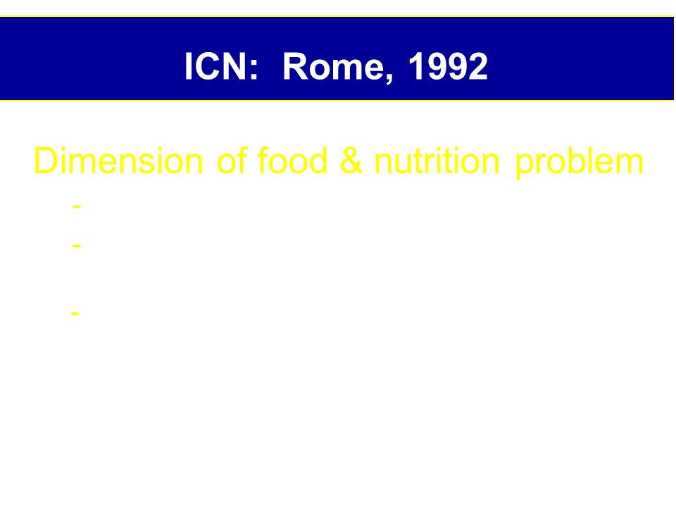 ICN: Rome, 1992 Dimension of food & nutrition problem - 780 m people without sufficient food - 2 b people on subsistence and lack vitamins & minerals, especially I, VA, Fe - Hundred of millions suffer from diseases caused or exacerbated by nutritional deficiencies, dietary excess or unsafe food