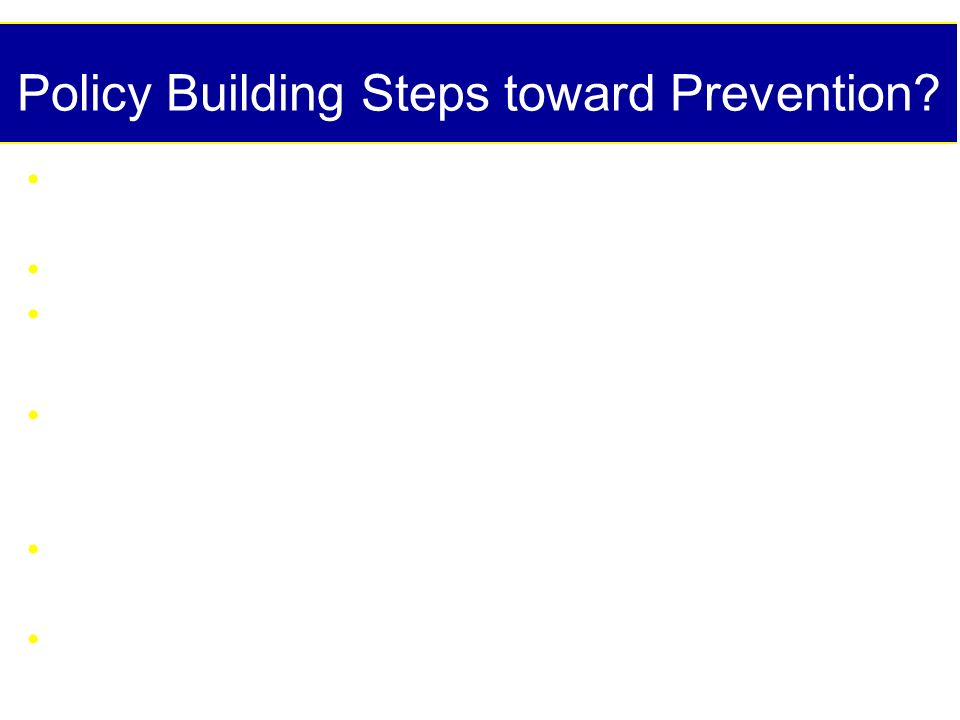 Policy Building Steps toward Prevention? Consensus conferences: nationally, regionally, globally Task forces Surveillance systems to monitor trends ov