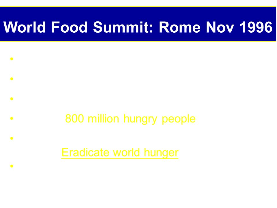 World Food Summit: Rome Nov 1996 185 countries represented 10,000 participants 112 heads/deputy heads of state Problem:800 million hungry people One m