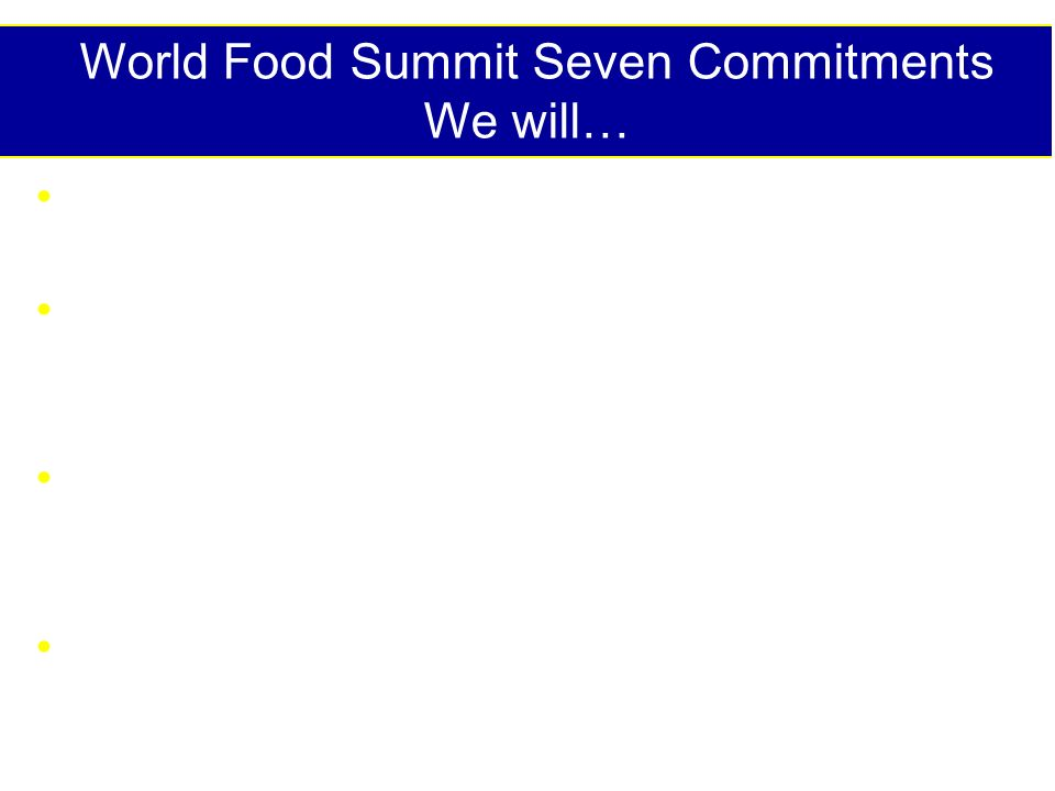 World Food Summit Seven Commitments We will… Ensure enabling political, social & economic environment Implement policies to eradicate poverty, inequality & improve access for all to sufficient, nutritionally adequate, safe food Pursue participatory, sustainable food, agriculture, fisheries, forestry and rural development Strive to ensure food/agricultural trade and trade policies are conducive to food security