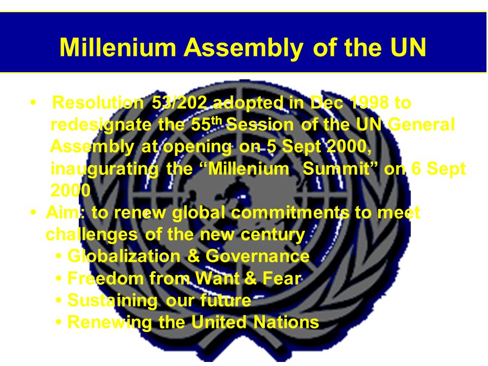 Millenium Assembly of the UN Resolution 53/202 adopted in Dec 1998 to redesignate the 55 th Session of the UN General Assembly at opening on 5 Sept 2000, inaugurating the Millenium Summit on 6 Sept 2000 Aim: to renew global commitments to meet challenges of the new century Globalization & Governance Freedom from Want & Fear Sustaining our future Renewing the United Nations