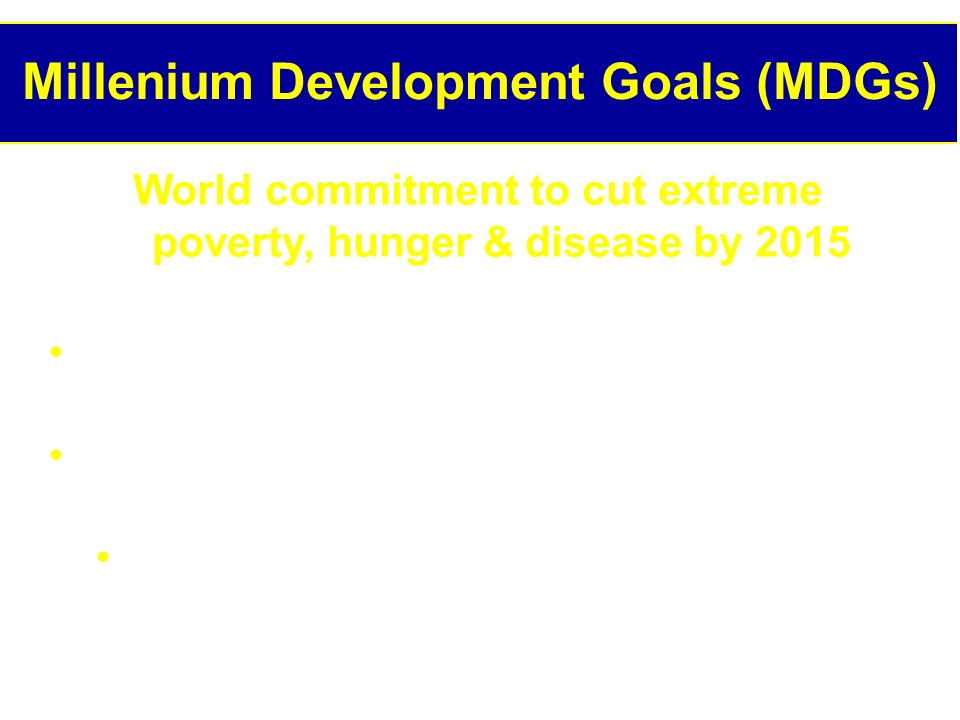 Millenium Development Goals (MDGs) World commitment to cut extreme poverty, hunger & disease by 2015 Adopted by 189 countries at Millenium Assembly in 2000 Distinguished by regular reconfirmation, evaluation & promotion in different forums Eg, UN Millenium Project Hunger Task Force