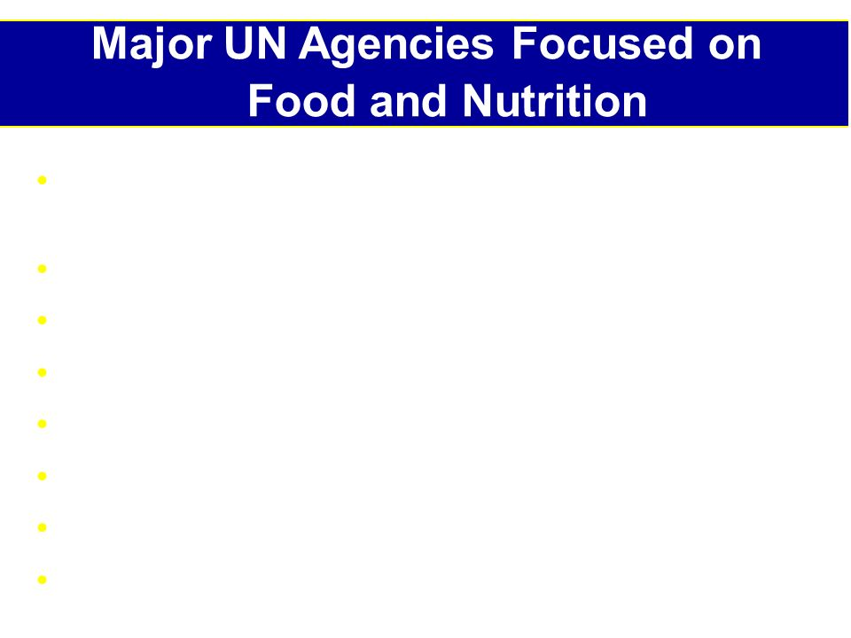 Major UN Agencies Focused on Food and Nutrition Food and Agricultural Organization of the UN (FAO) World Food Programme (WFP) UNICEF WHO PAHO UN Standing Committee on Nutrition (SCN) World Bank UNHCR