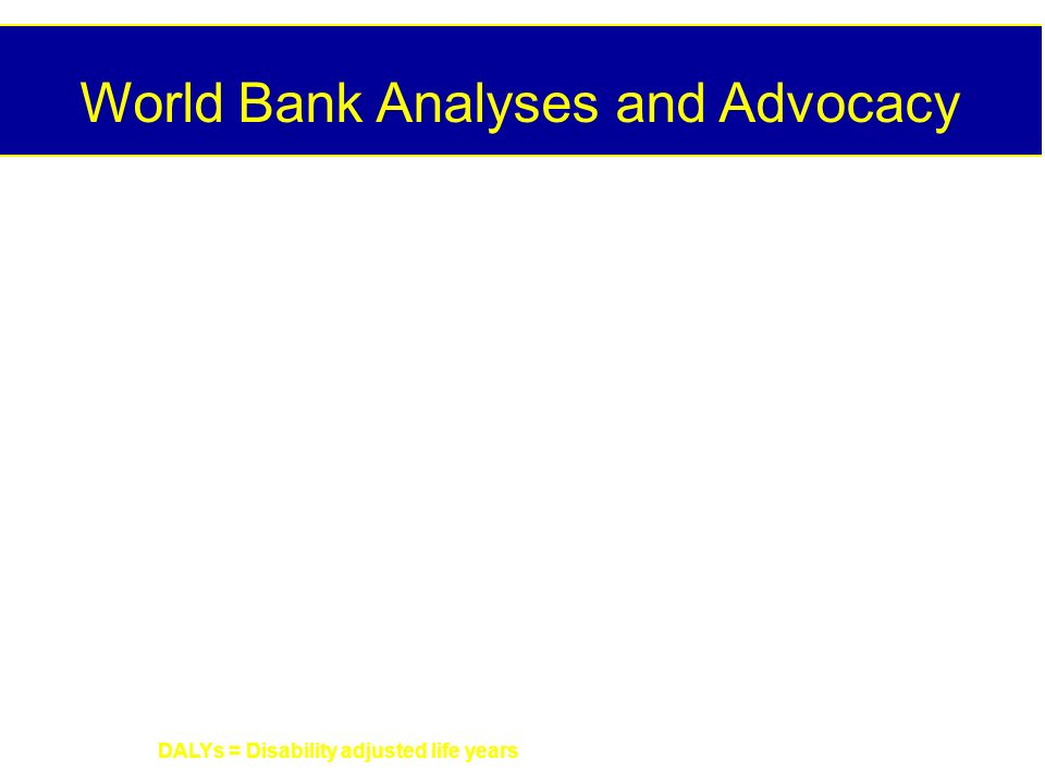 World Bank Analyses and Advocacy DALYs = Disability adjusted life years