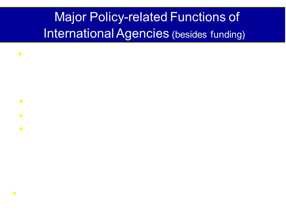 Major Policy-related Functions of International Agencies (besides funding) Promote collection, assembly, analysis, interpretation & dissemination of food & nutrition data Convene global, regional, national meetings Develop consensus statements Develop & disseminate policy instruments - Declarations - Plans of Action - Policy briefs and statements Follow-up and monitor progress in countries