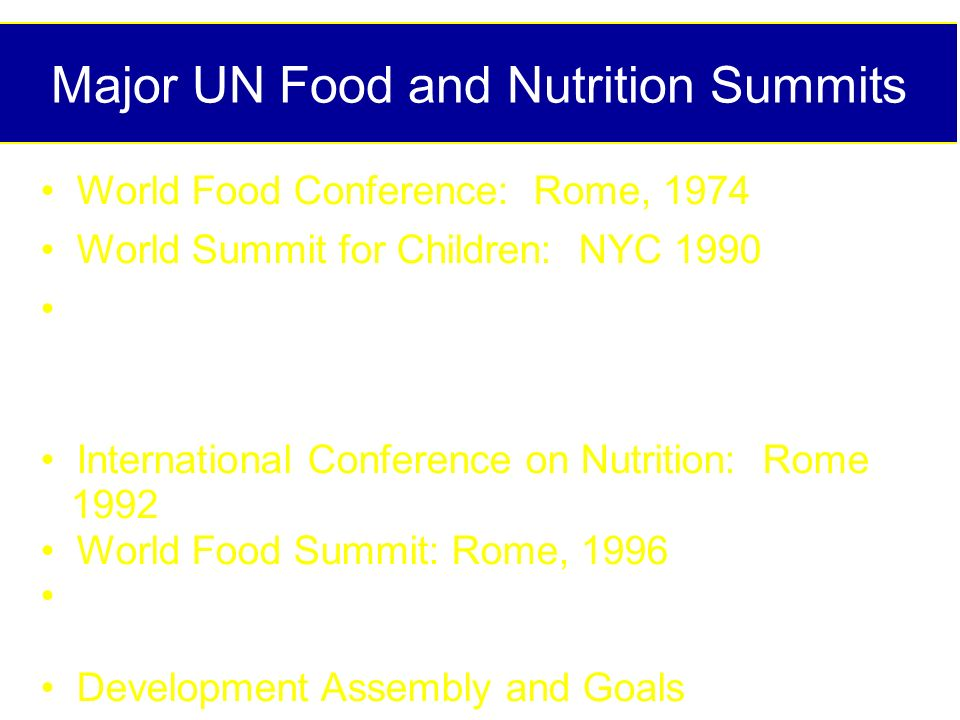 Major UN Food and Nutrition Summits World Food Conference: Rome, 1974 World Summit for Children: NYC 1990 Montreal Policy Conference on Ending Hidden