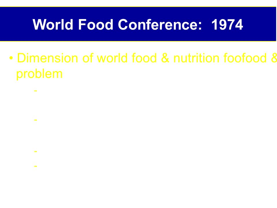 World Food Conference: 1974 Dimension of world food & nutrition foofood & nutrition problem : m to 1 b hungry persons in world, mostly in developing countries - Population growth: Increased 60% from , 80% of growth in low income countries (LIC) - Inadequate resources in LIC to cope - Weak policies, institutions and programs to foster use of food supplies to improve nutrition