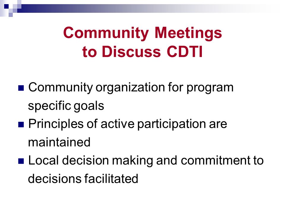 Community Meetings to Discuss CDTI Community organization for program specific goals Principles of active participation are maintained Local decision making and commitment to decisions facilitated