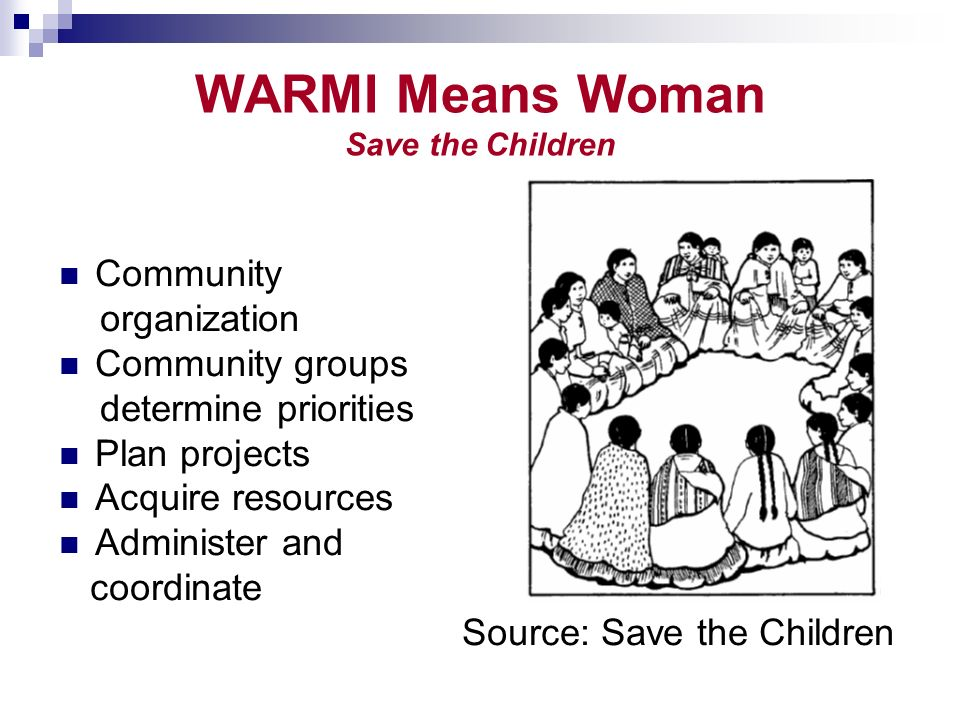 WARMI Means Woman Save the Children Community organization Community groups determine priorities Plan projects Acquire resources Administer and coordinate Source: Save the Children