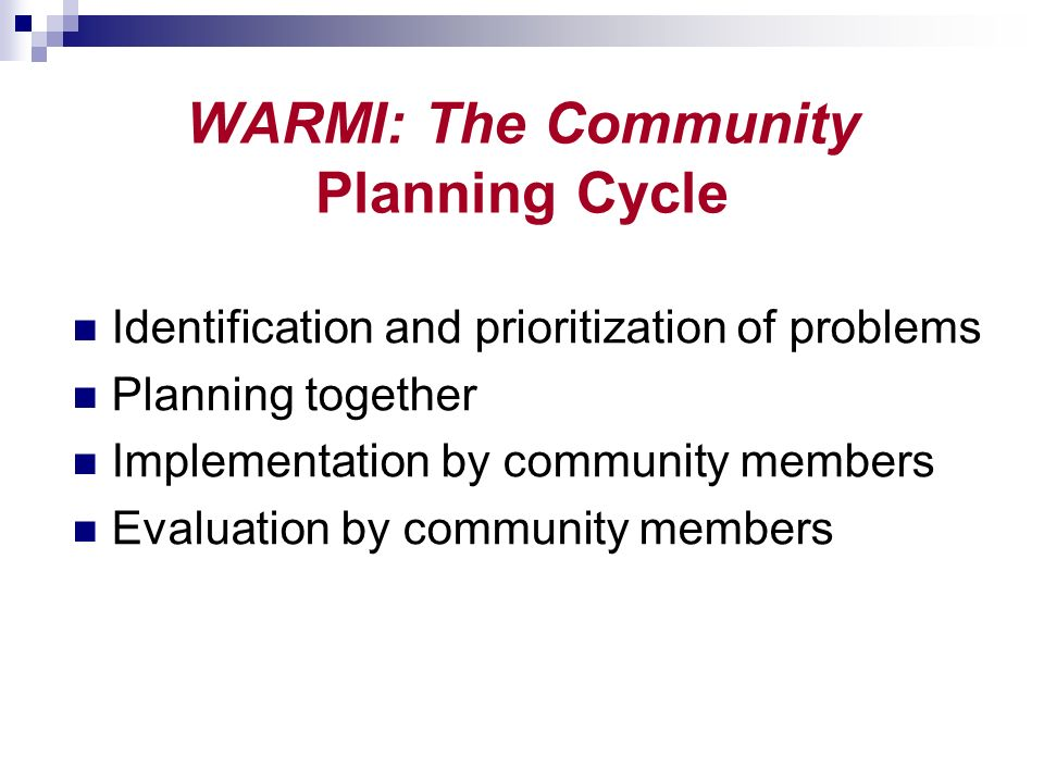 WARMI: The Community Planning Cycle Identification and prioritization of problems Planning together Implementation by community members Evaluation by community members