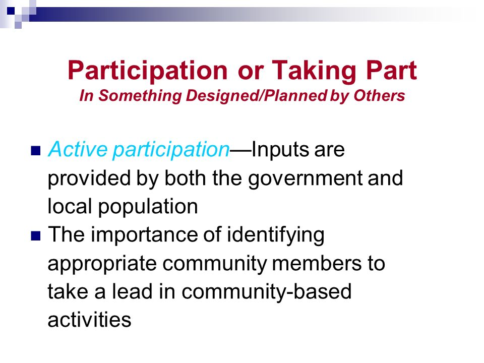 Participation or Taking Part In Something Designed/Planned by Others Active participationInputs are provided by both the government and local population The importance of identifying appropriate community members to take a lead in community-based activities