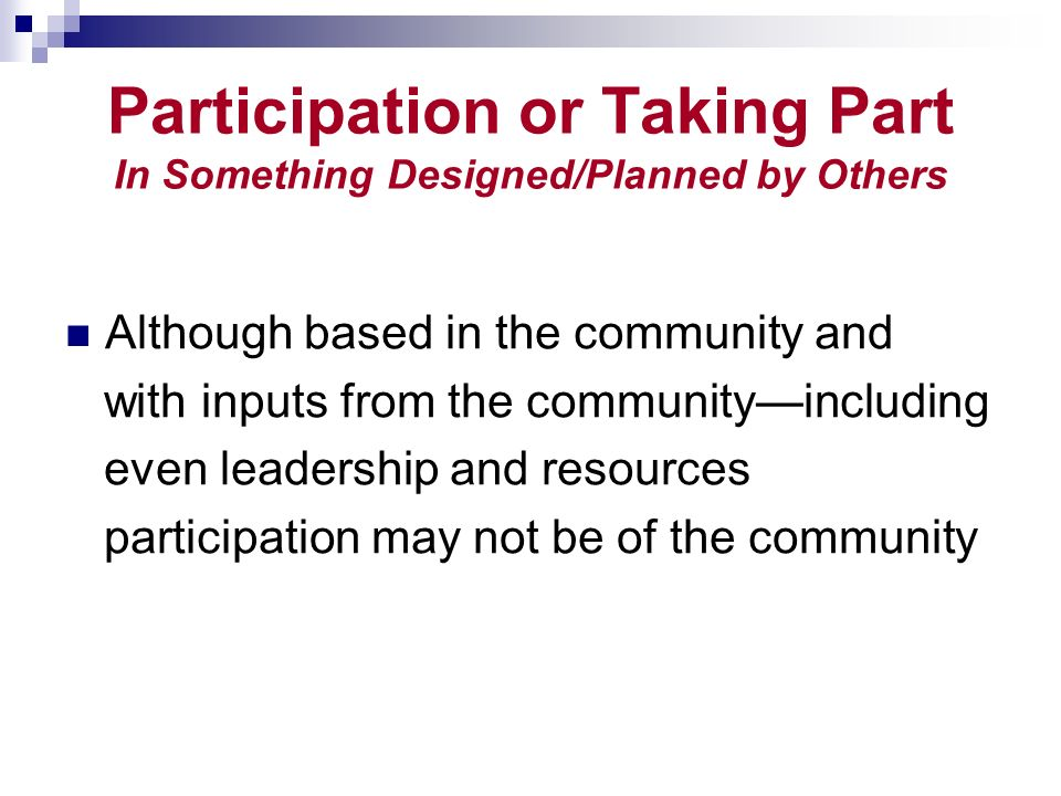 Participation or Taking Part In Something Designed/Planned by Others Although based in the community and with inputs from the communityincluding even leadership and resources participation may not be of the community