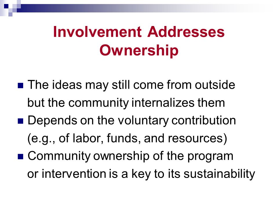 Involvement Addresses Ownership The ideas may still come from outside but the community internalizes them Depends on the voluntary contribution (e.g., of labor, funds, and resources) Community ownership of the program or intervention is a key to its sustainability