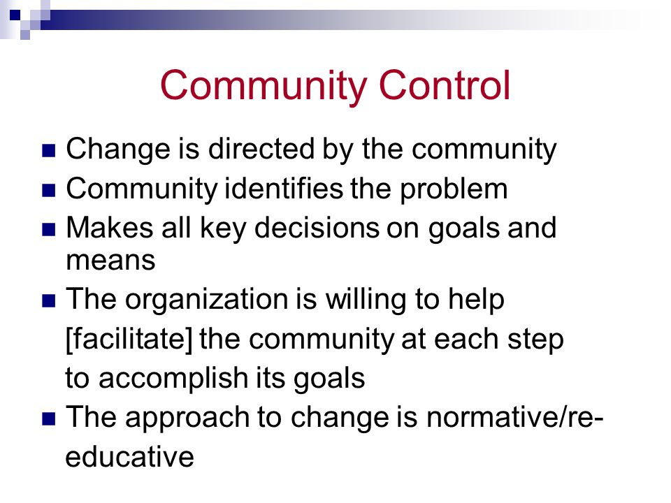 Community Control Change is directed by the community Community identifies the problem Makes all key decisions on goals and means The organization is willing to help [facilitate] the community at each step to accomplish its goals The approach to change is normative/re- educative