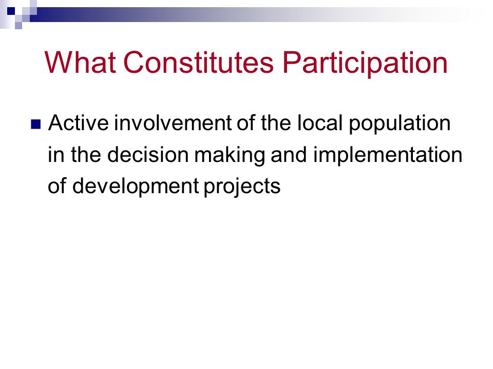 What Constitutes Participation Role of the community – Formulating a health program – Enabling its residents to understand and make informed choices – Reconciling outside objectives with community priorities