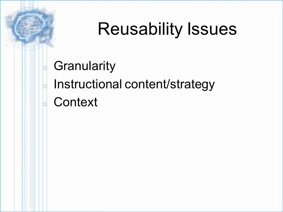 Reusability Issues o Granularity o Instructional content/strategy o Context