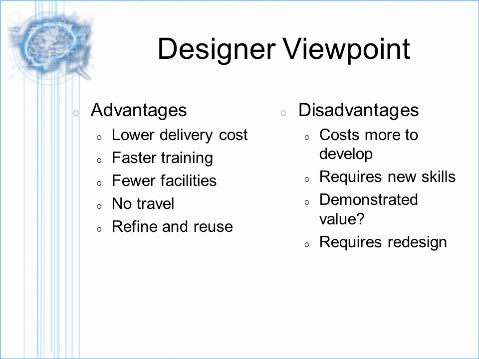 Designer Viewpoint o Advantages o Lower delivery cost o Faster training o Fewer facilities o No travel o Refine and reuse o Disadvantages o Costs more to develop o Requires new skills o Demonstrated value.