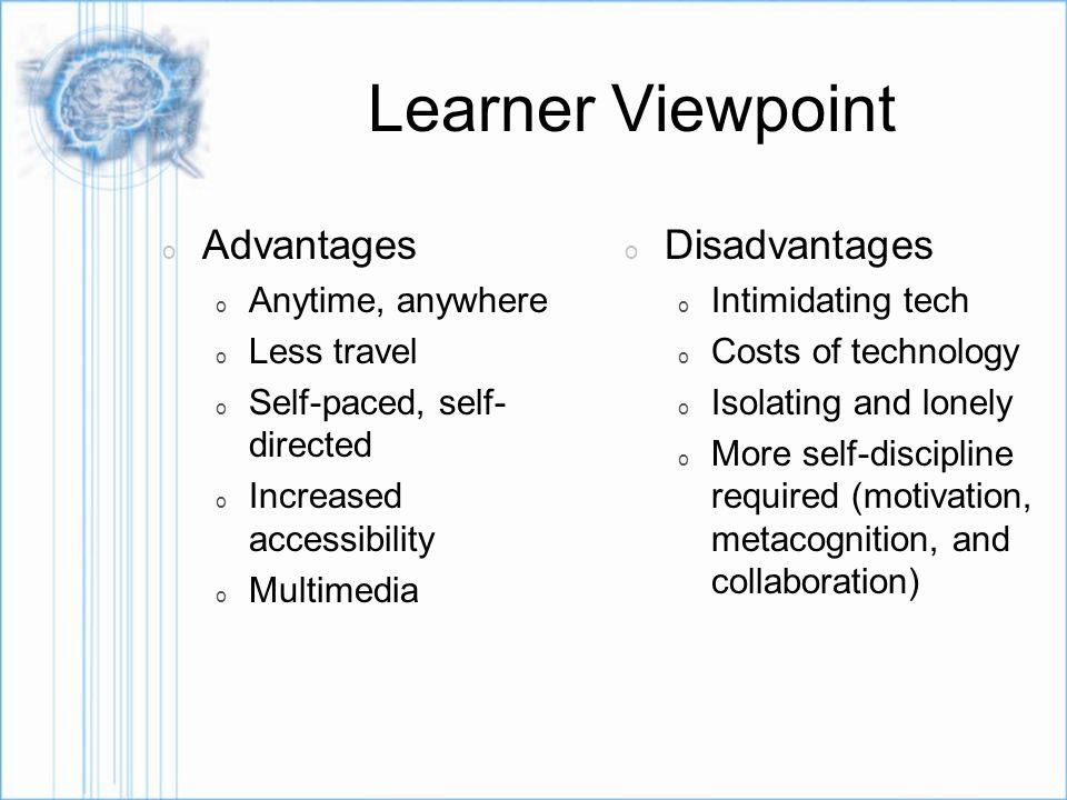 Learner Viewpoint o Advantages o Anytime, anywhere o Less travel o Self-paced, self- directed o Increased accessibility o Multimedia o Disadvantages o Intimidating tech o Costs of technology o Isolating and lonely o More self-discipline required (motivation, metacognition, and collaboration)