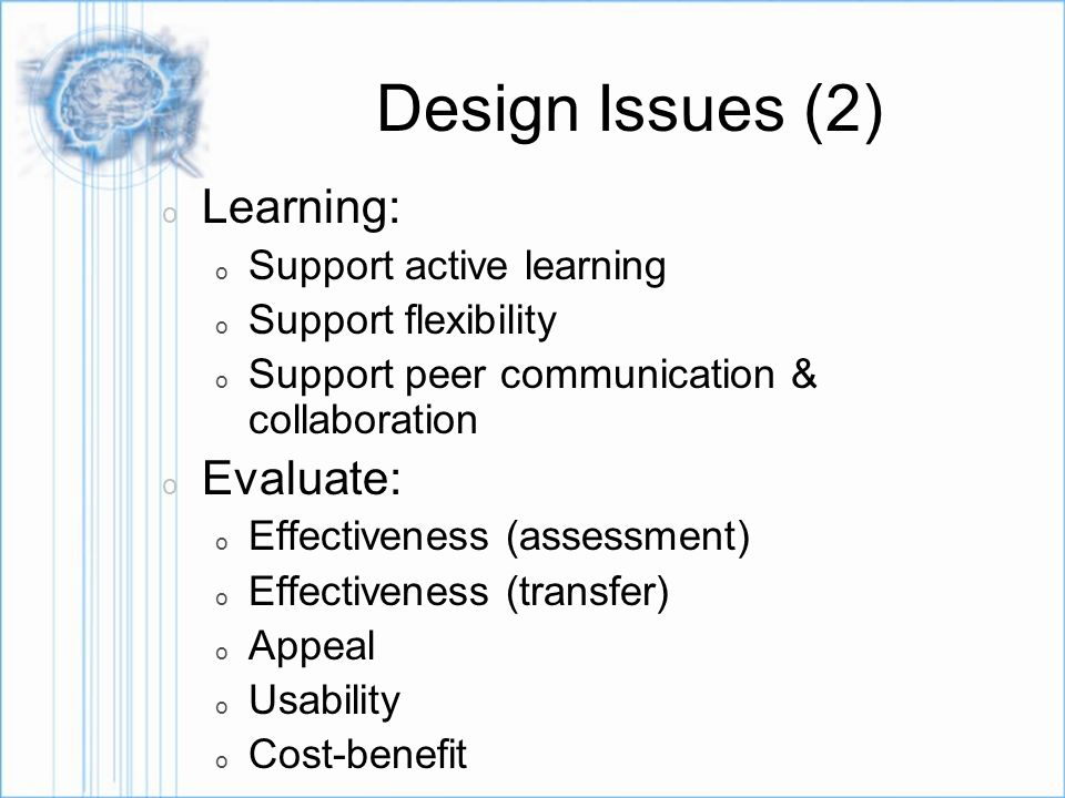Design Issues (2) o Learning: o Support active learning o Support flexibility o Support peer communication & collaboration o Evaluate: o Effectiveness (assessment) o Effectiveness (transfer) o Appeal o Usability o Cost-benefit