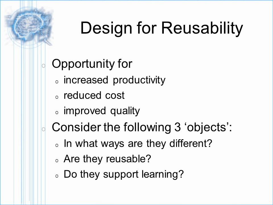 Design for Reusability o Opportunity for o increased productivity o reduced cost o improved quality o Consider the following 3 objects: o In what ways are they different.