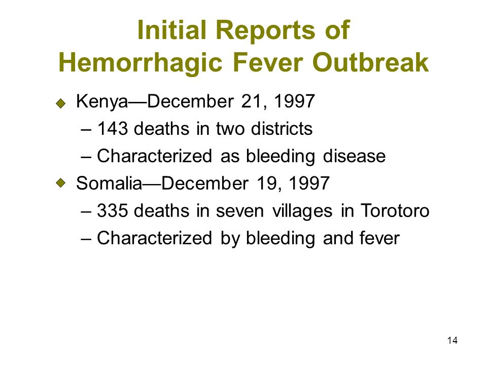 14 Initial Reports of Hemorrhagic Fever Outbreak KenyaDecember 21, 1997 – 143 deaths in two districts – Characterized as bleeding disease SomaliaDecember 19, 1997 – 335 deaths in seven villages in Torotoro – Characterized by bleeding and fever