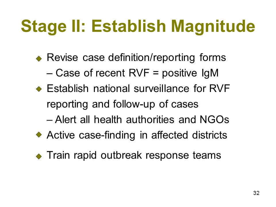 32 Stage II: Establish Magnitude Revise case definition/reporting forms – Case of recent RVF = positive IgM Establish national surveillance for RVF reporting and follow-up of cases – Alert all health authorities and NGOs Active case-finding in affected districts Train rapid outbreak response teams