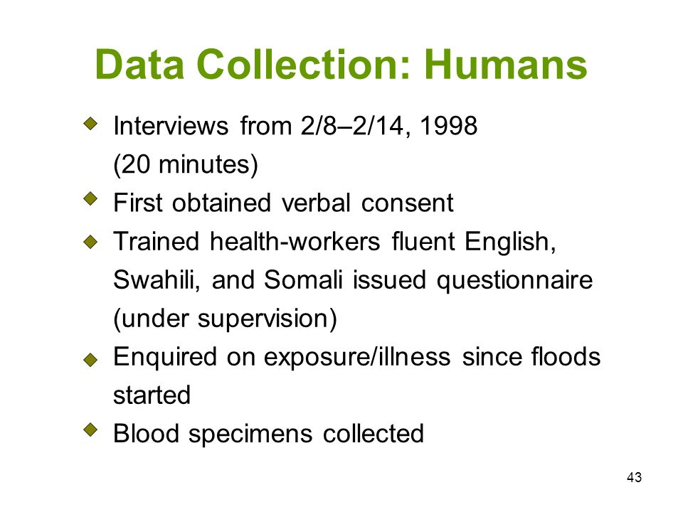43 Data Collection: Humans Interviews from 2/8–2/14, 1998 (20 minutes) First obtained verbal consent Trained health-workers fluent English, Swahili, and Somali issued questionnaire (under supervision) Enquired on exposure/illness since floods started Blood specimens collected