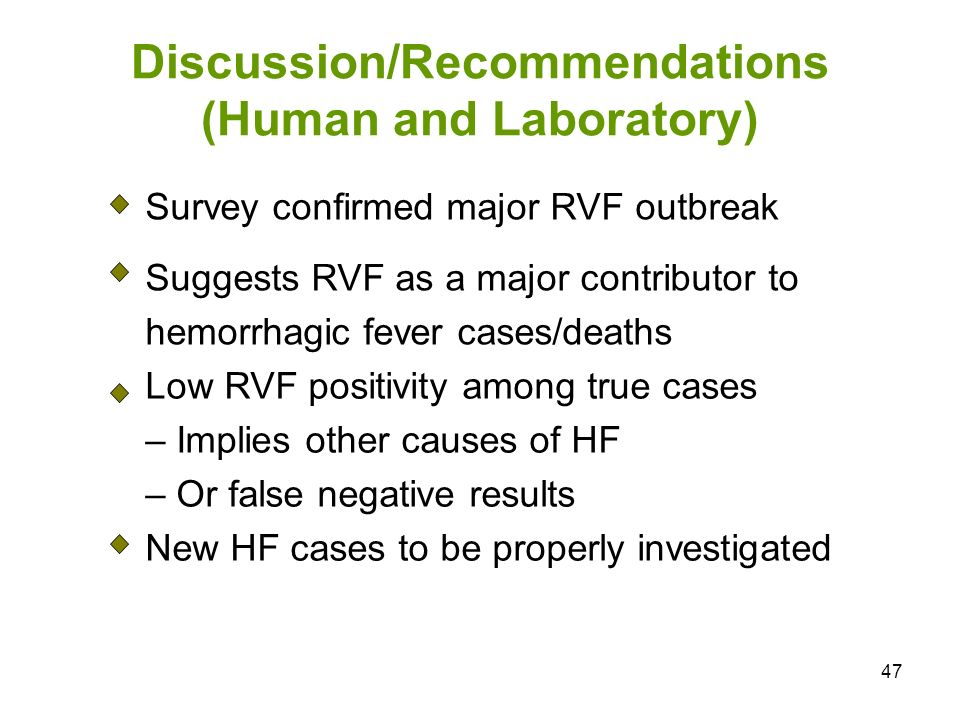 47 Discussion/Recommendations (Human and Laboratory) Survey confirmed major RVF outbreak Suggests RVF as a major contributor to hemorrhagic fever cases/deaths Low RVF positivity among true cases – Implies other causes of HF – Or false negative results New HF cases to be properly investigated