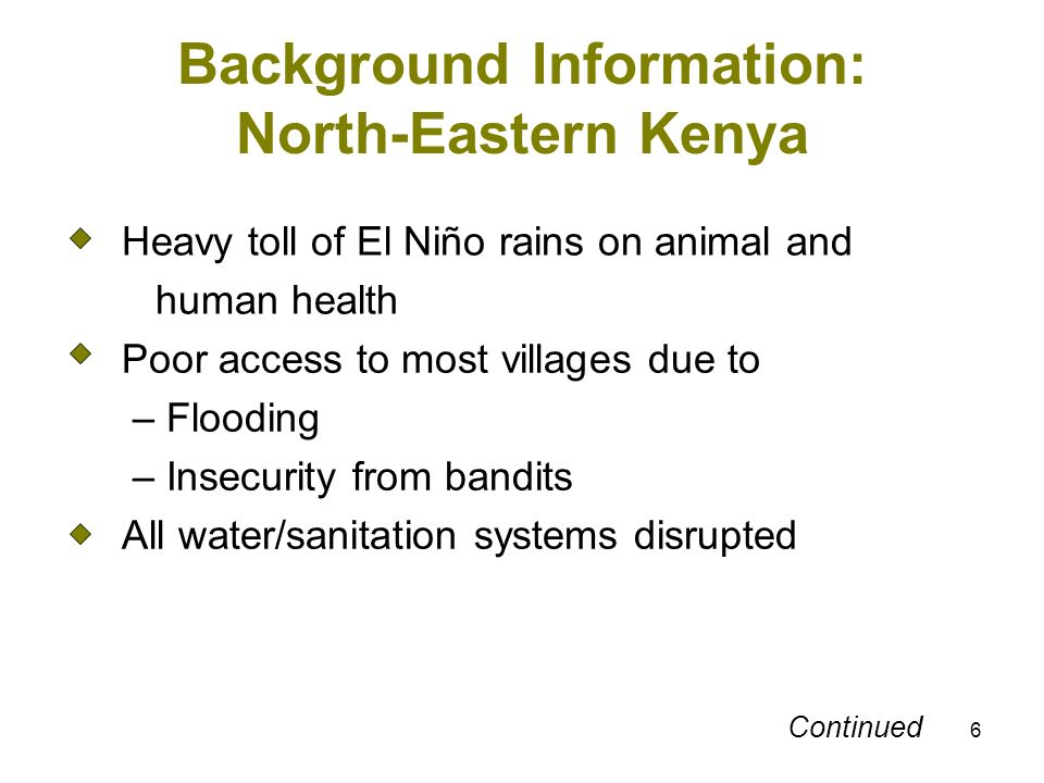 6 Background Information: North-Eastern Kenya Heavy toll of El Niño rains on animal and human health Poor access to most villages due to – Flooding – Insecurity from bandits All water/sanitation systems disrupted Continued