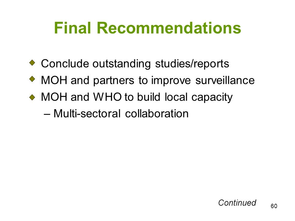 60 Final Recommendations Conclude outstanding studies/reports MOH and partners to improve surveillance MOH and WHO to build local capacity – Multi-sectoral collaboration Continued