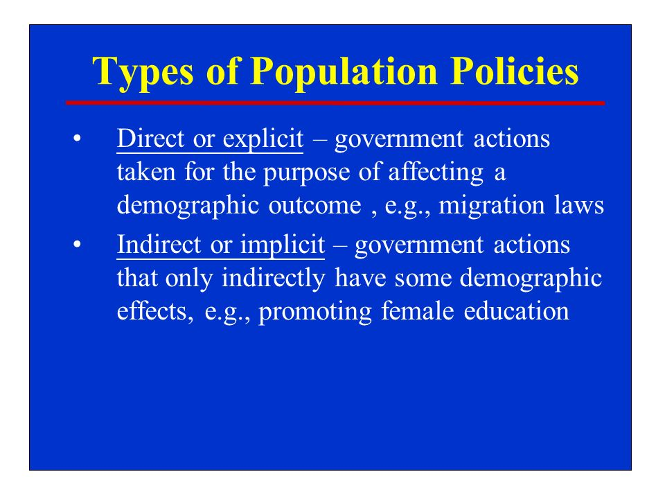 Types of Population Policies Direct or explicit – government actions taken for the purpose of affecting a demographic outcome, e.g., migration laws Indirect or implicit – government actions that only indirectly have some demographic effects, e.g., promoting female education