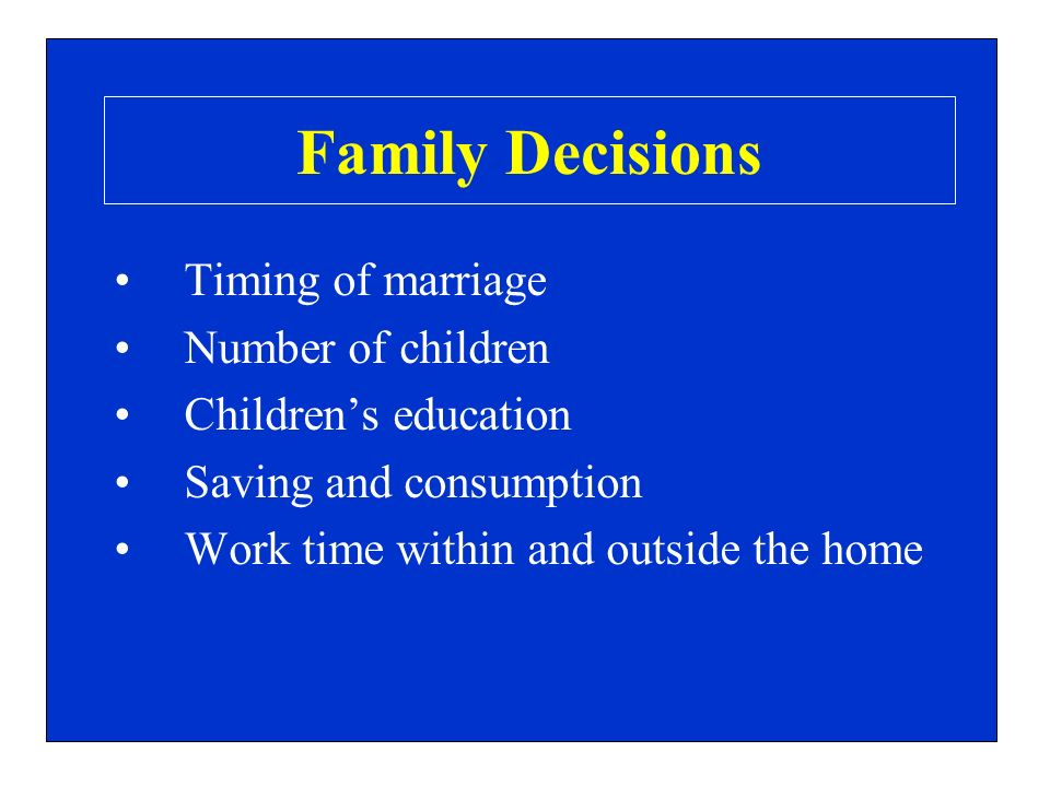 Family Decisions Timing of marriage Number of children Childrens education Saving and consumption Work time within and outside the home