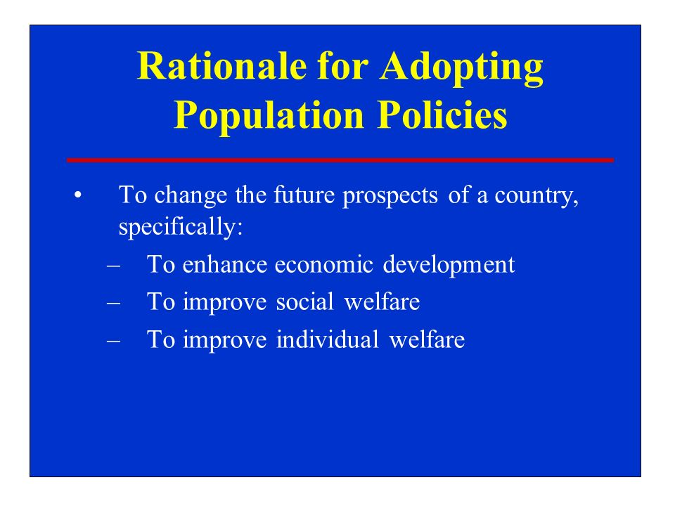 Rationale for Adopting Population Policies To change the future prospects of a country, specifically: –To enhance economic development –To improve social welfare –To improve individual welfare