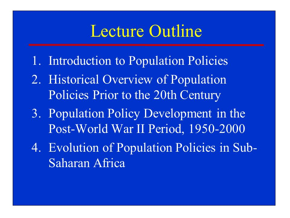 Lecture Outline 1.Introduction to Population Policies 2.Historical Overview of Population Policies Prior to the 20th Century 3.Population Policy Development in the Post-World War II Period, 1950-2000 4.Evolution of Population Policies in Sub- Saharan Africa