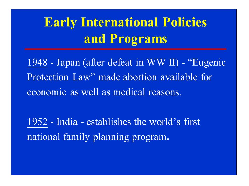 Early International Policies and Programs 1948 - Japan (after defeat in WW II) - Eugenic Protection Law made abortion available for economic as well as medical reasons.