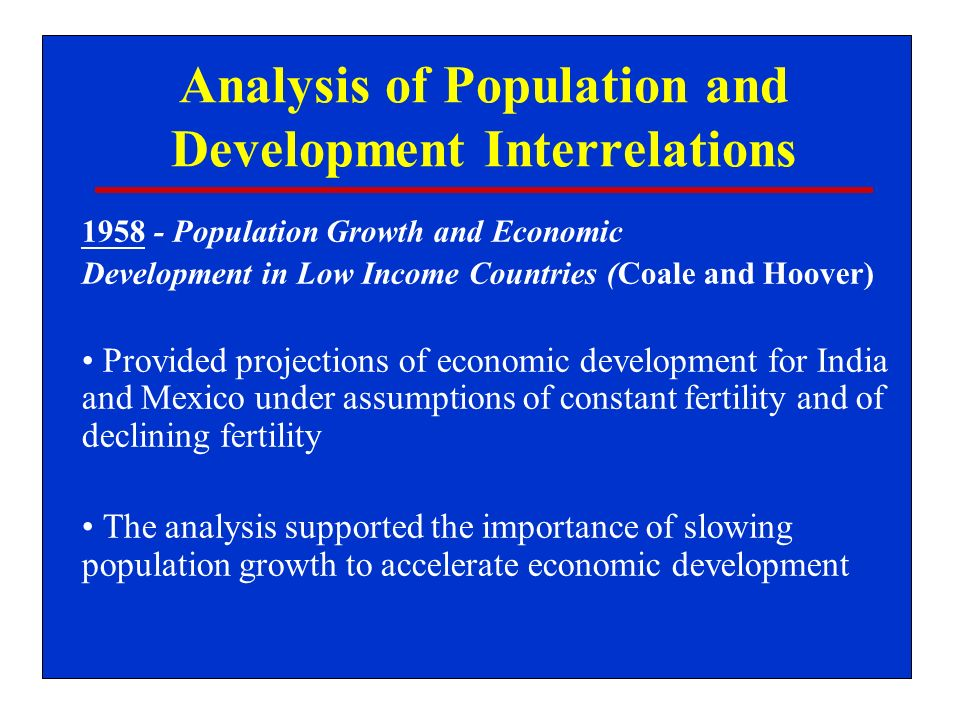 Analysis of Population and Development Interrelations 1958 - Population Growth and Economic Development in Low Income Countries (Coale and Hoover) Provided projections of economic development for India and Mexico under assumptions of constant fertility and of declining fertility The analysis supported the importance of slowing population growth to accelerate economic development
