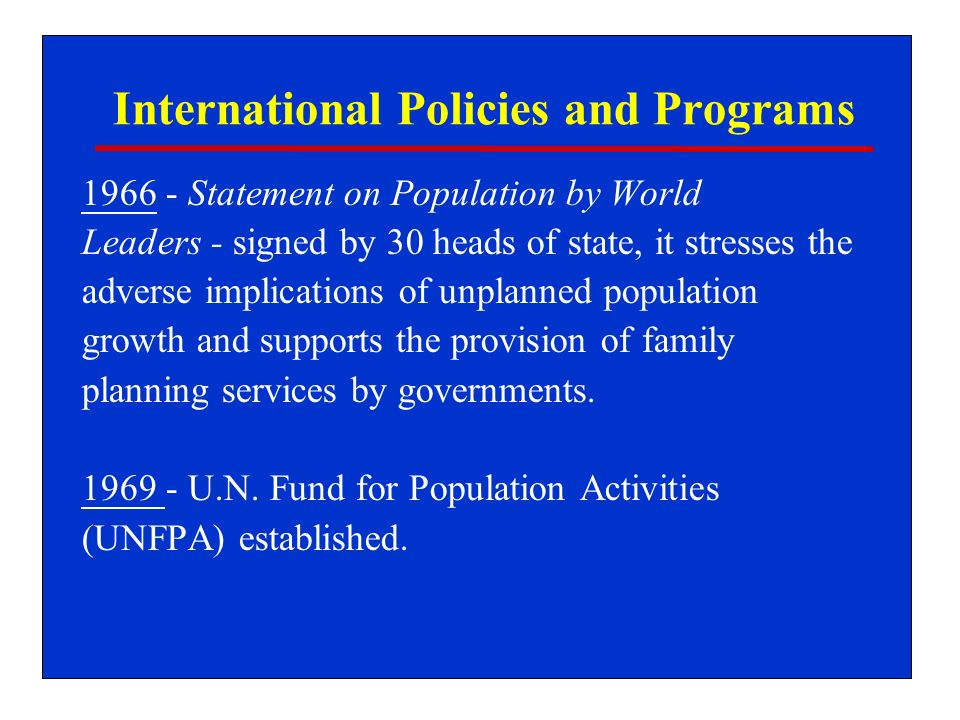 International Policies and Programs 1966 - Statement on Population by World Leaders - signed by 30 heads of state, it stresses the adverse implications of unplanned population growth and supports the provision of family planning services by governments.