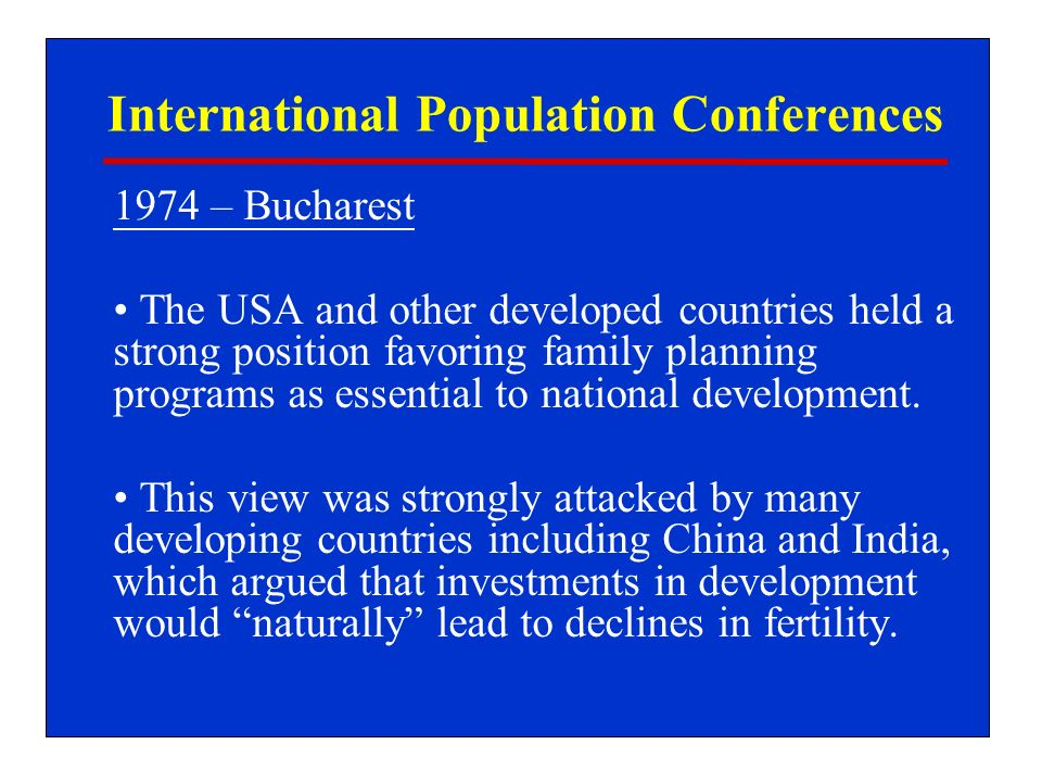 International Population Conferences 1974 – Bucharest The USA and other developed countries held a strong position favoring family planning programs as essential to national development.