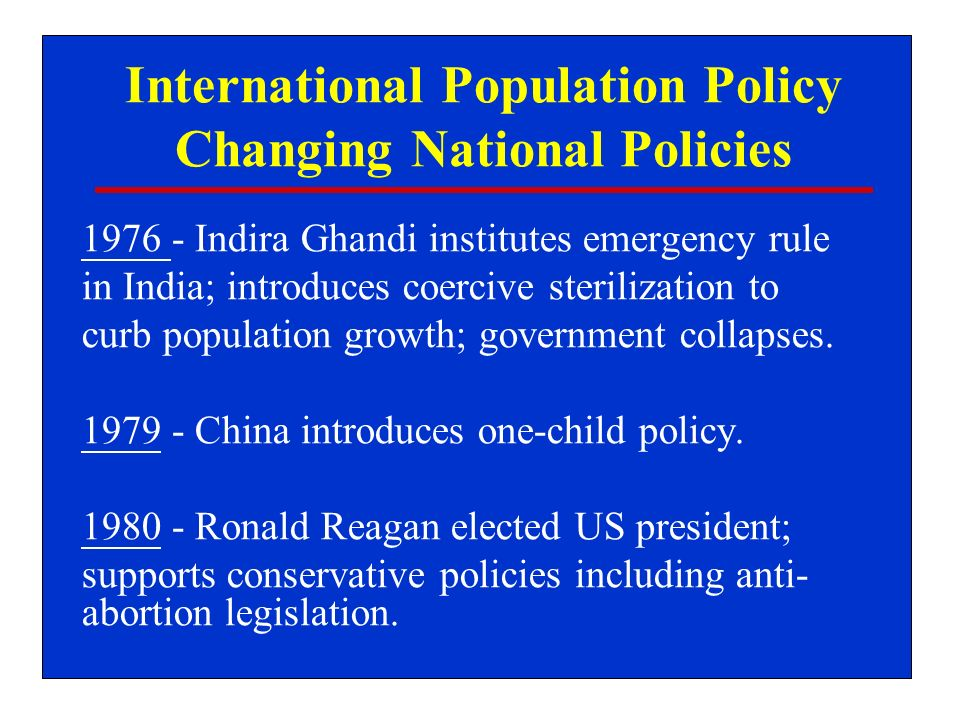 International Population Policy Changing National Policies 1976 - Indira Ghandi institutes emergency rule in India; introduces coercive sterilization to curb population growth; government collapses.