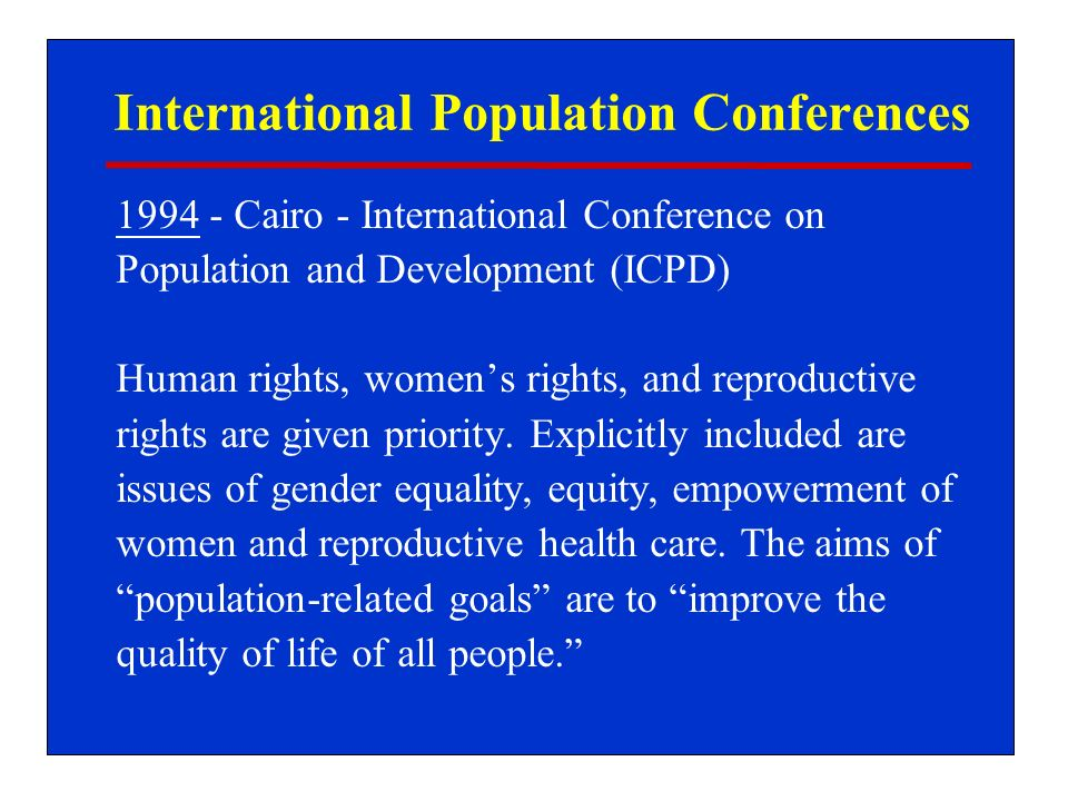 International Population Conferences 1994 - Cairo - International Conference on Population and Development (ICPD) Human rights, womens rights, and reproductive rights are given priority.