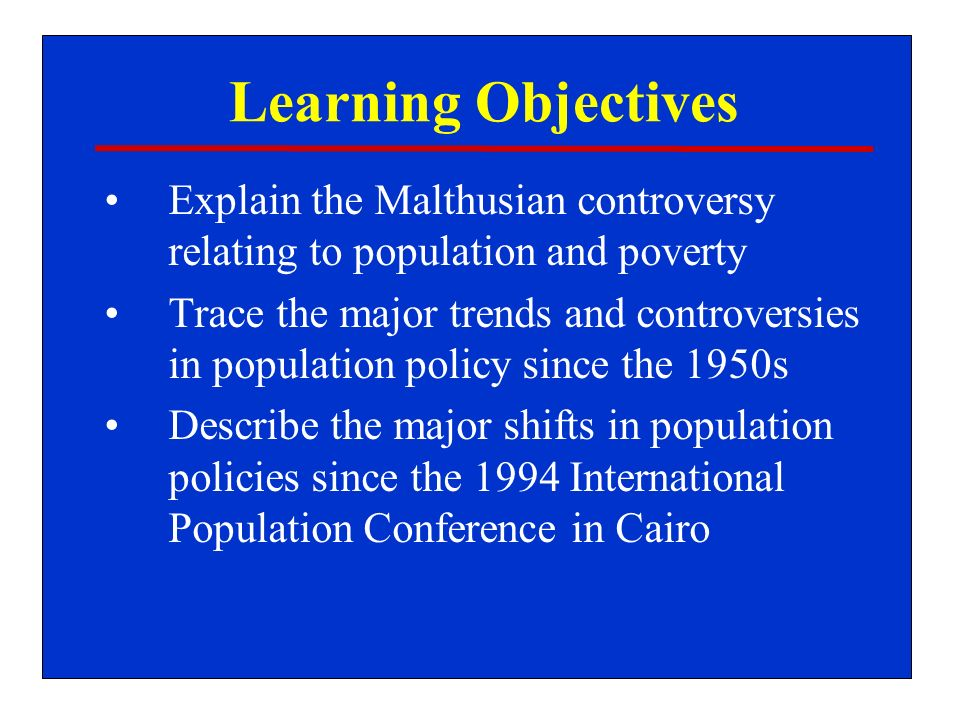 Learning Objectives Explain the Malthusian controversy relating to population and poverty Trace the major trends and controversies in population policy since the 1950s Describe the major shifts in population policies since the 1994 International Population Conference in Cairo