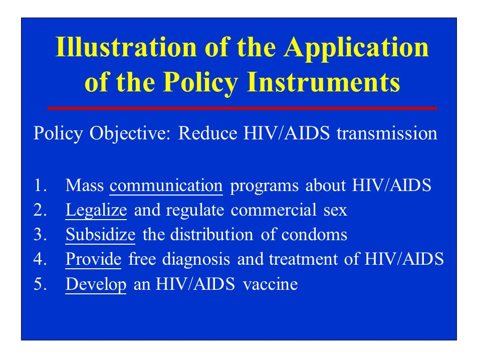 Illustration of the Application of the Policy Instruments Policy Objective: Reduce HIV/AIDS transmission 1.Mass communication programs about HIV/AIDS 2.Legalize and regulate commercial sex 3.Subsidize the distribution of condoms 4.Provide free diagnosis and treatment of HIV/AIDS 5.Develop an HIV/AIDS vaccine