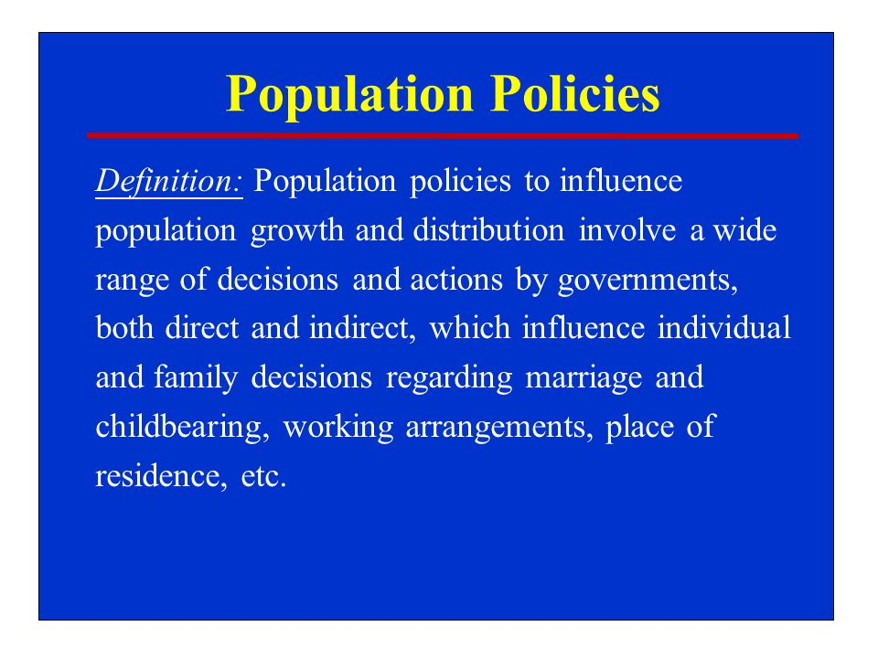 Population Policies Definition: Population policies to influence population growth and distribution involve a wide range of decisions and actions by governments, both direct and indirect, which influence individual and family decisions regarding marriage and childbearing, working arrangements, place of residence, etc.