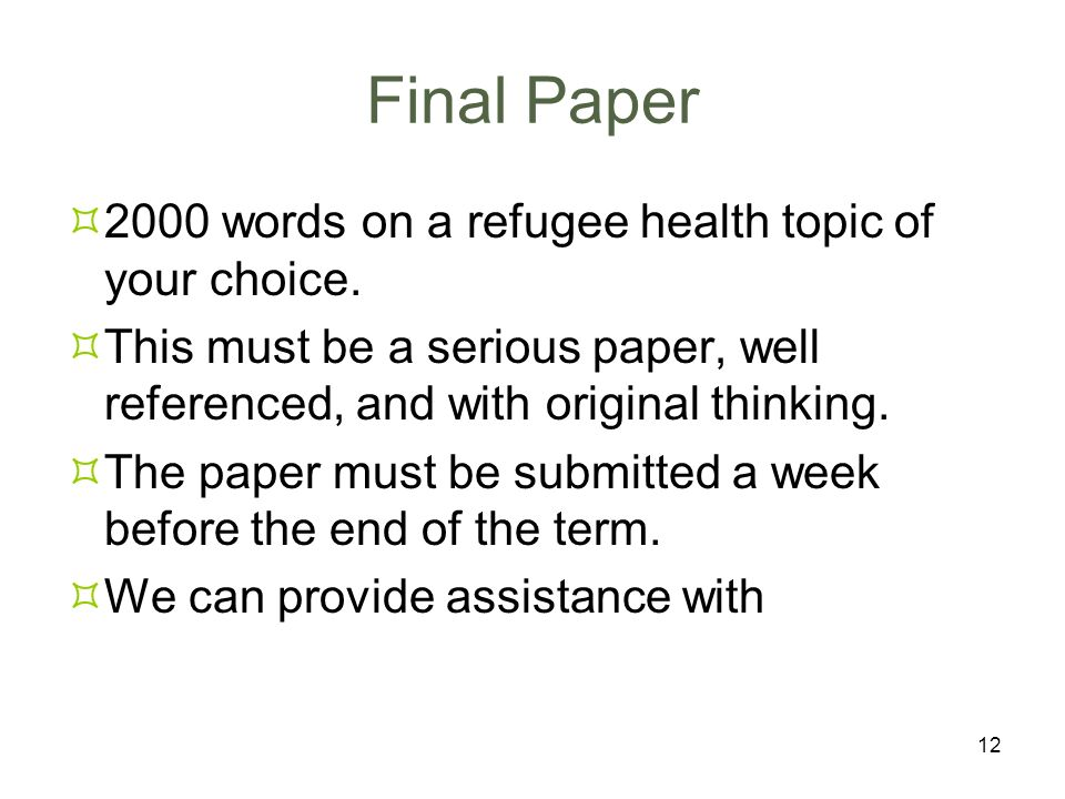 12 Final Paper 2000 words on a refugee health topic of your choice. This must be a serious paper, well referenced, and with original thinking. The pap