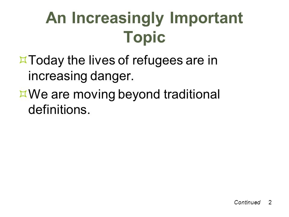 2 An Increasingly Important Topic Today the lives of refugees are in increasing danger. We are moving beyond traditional definitions. Continued