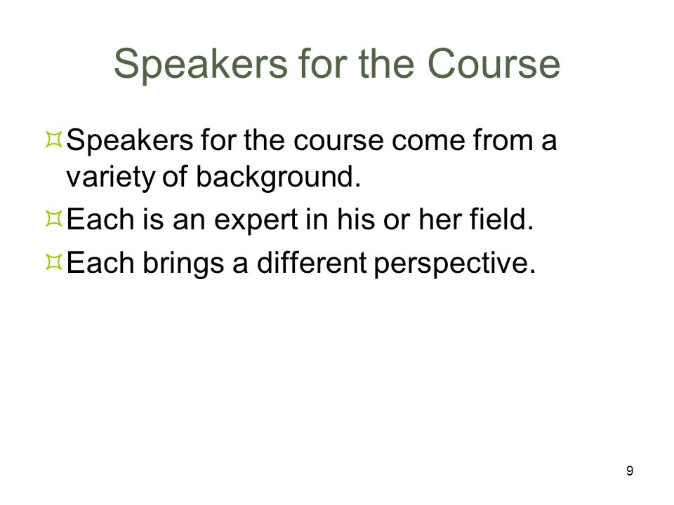 9 Speakers for the Course Speakers for the course come from a variety of background. Each is an expert in his or her field. Each brings a different pe