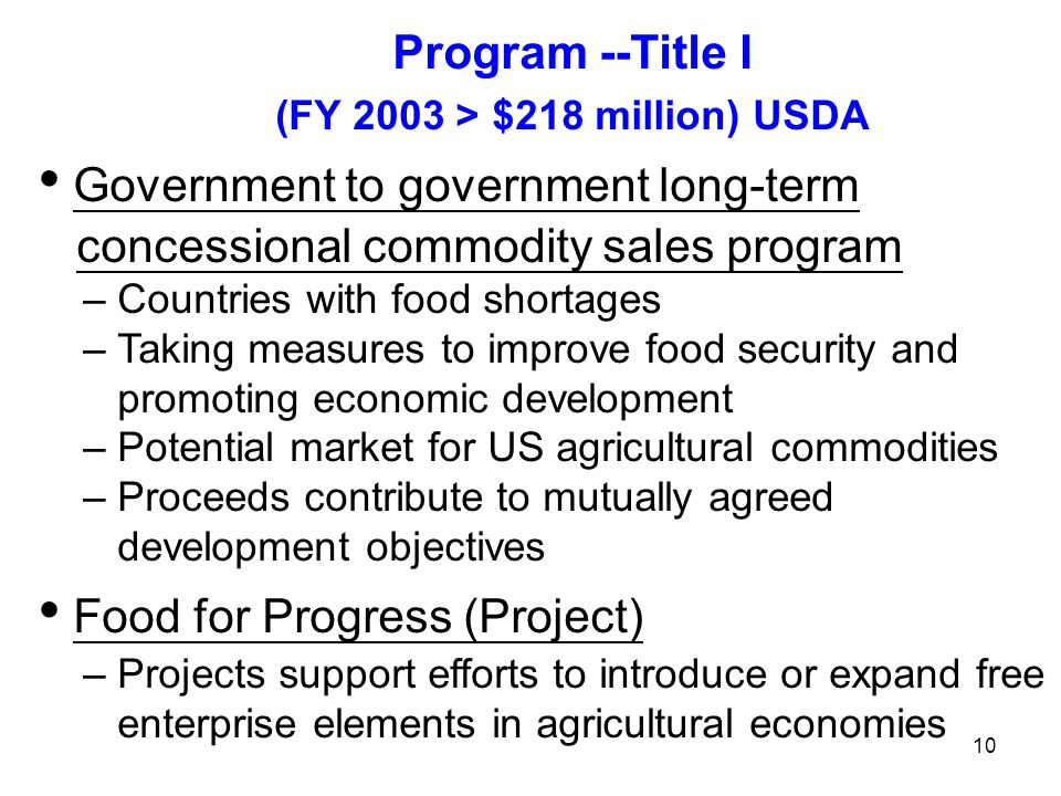 Program --Title I (FY 2003 > $218 million) USDA Government to government long-term concessional commodity sales program – Countries with food shortages – Taking measures to improve food security and promoting economic development – Potential market for US agricultural commodities – Proceeds contribute to mutually agreed development objectives Food for Progress (Project) – Projects support efforts to introduce or expand free enterprise elements in agricultural economies 10