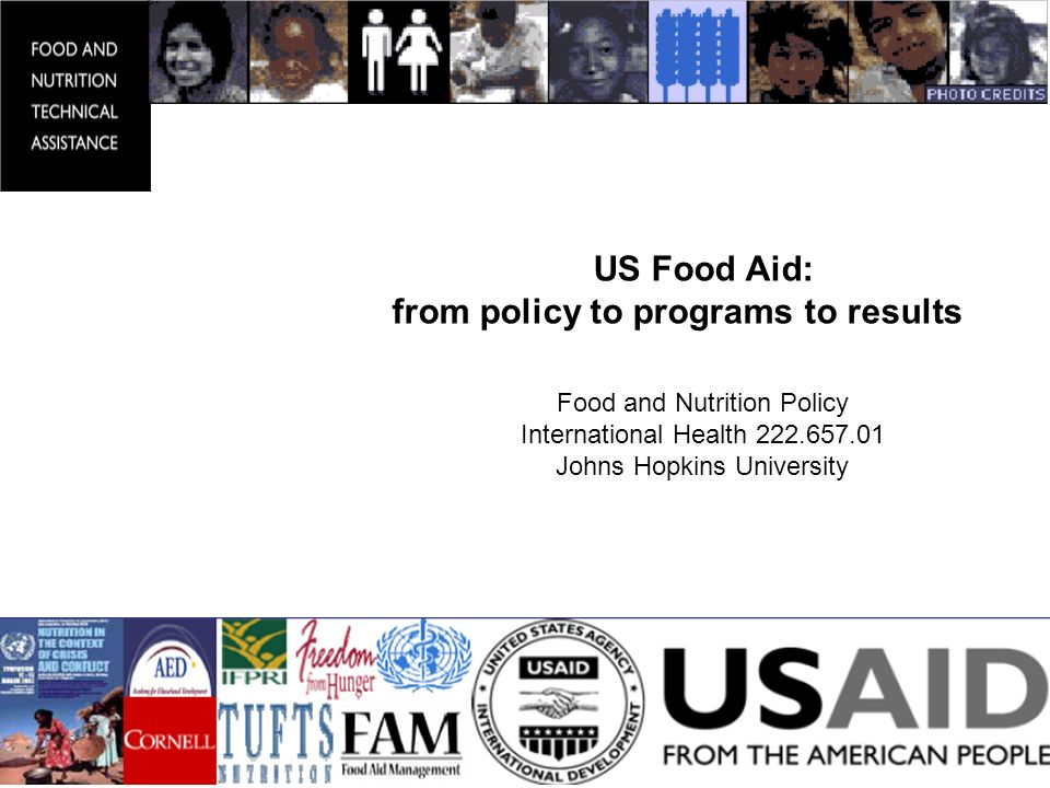 US Food Aid: from policy to programs to results Food and Nutrition Policy International Health Johns Hopkins University Bruce Cogill, Ph.D.