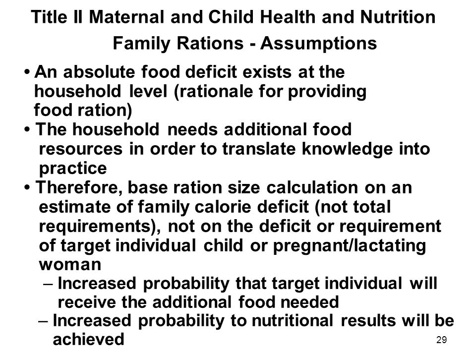 Title II Maternal and Child Health and Nutrition Family Rations - Assumptions An absolute food deficit exists at the household level (rationale for providing food ration) The household needs additional food resources in order to translate knowledge into practice Therefore, base ration size calculation on an estimate of family calorie deficit (not total requirements), not on the deficit or requirement of target individual child or pregnant/lactating woman – Increased probability that target individual will receive the additional food needed – Increased probability to nutritional results will be achieved 29